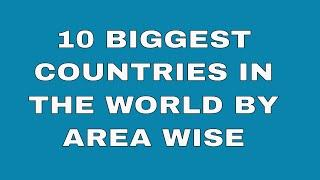 What are the 10 largest countries in the world   Top 10 Biggest countries in the world by area  wise