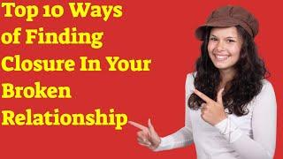 Top 10 Ways of Finding Closure In Your Broken Relationship