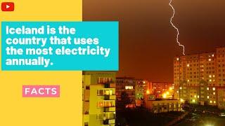 Top 10 facts about electricity. Iceland is the country that uses the most electricity annually.