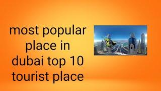 most popular place in dubai top 10 tourist place -दुबई में सबसे लोकप्रिय स्थान 10 शीर्ष पर्यटक स्थल