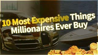 10 Most Expensive Things Millionaires Ever Buy