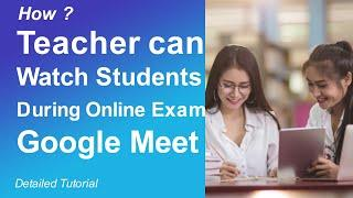 How Teachers Can Watch Students During Online Exam on Google Meet