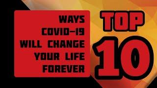 Top 10 Ways COVID-19  Will Change Your Life Forever
