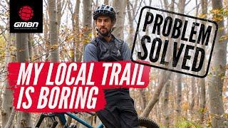 My Local Mountain Bike Trail Is Boring! | MTB Problems Solved With GMBN