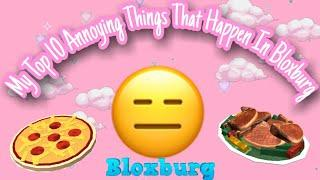 My Top 10 Annoying Things That Happen In Bloxburg