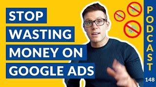 Stop Wasting Money On Google Ads | Podcast #148