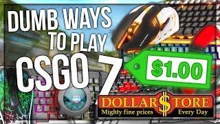 DUMB WAYS TO PLAY CSGO 7: DOLLAR STORE EDITION