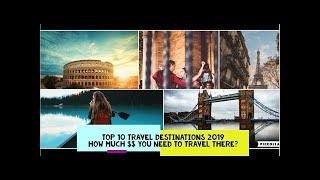 Top 10 Travel Destinations 2019 | How much money you need to travel there?