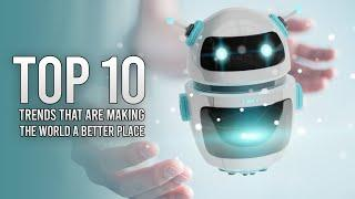 TOP 10 TRENDS THAT ARE MAKING THE WORLD A BETTER PLACE