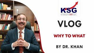 WHY to WHAT, Dr Khan, Vlog 30, UPSC Civil Services Examination, KSG India