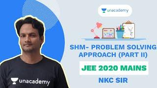 SHM- Problem Solving Approach - Part II | NKC Sir | JEE 2020 Mains | Unacademy Accelerate