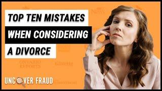 Top 10 Mistakes people make when considering a Divorce | Uncover Fraud