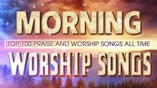 Morning Worship Songs - Most Praise Worship Songs Collection 2020 - Top 100 Hits Christian Songs