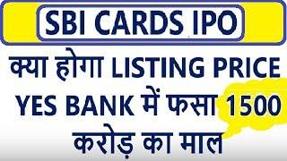 #SBI CARDS IPO  क्या होगा LISTING PRICE , YES BANK में फसा 1500 करोड़ का माल , SBI CARDS IPO