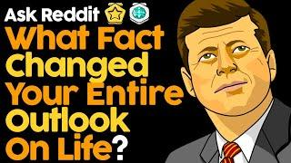What Fact Changed Your Entire Outlook On Life?