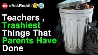 Teachers Reveal Trashiest Things That Parents Have Done (r/AskReddit)