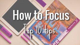 How to Focus || My top 10 tips [ as a student ]