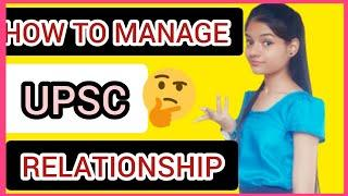 How to manage UPSC preparation with relationships | Best advice what to do