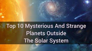 Top 10 Mysterious And Strange Planets Outside The Solar System
