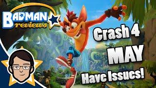 Crash 4 MAY have some Issues? Crash Bandicoot 4: It's About time | First Impressions! - Badman