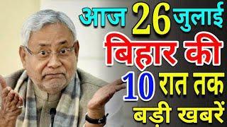 आज 26 जुलाई रात तक | बिहार की ताजा खबर | Bihar Breaking News | बिहार की बड़ी खबरें | CM Nitish Kr.