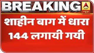 Shaheen Bagh: Section 144 Imposed, Police Asks Protesters To Move | ABP News