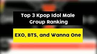 Top 3 Kpop idol Male Group Ranking EXO,  BTS,  WANNA ONE.