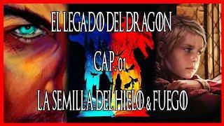 El Legado del Dragón Cap. 01 – LA SEMILLA DEL HIELO & FUEGO