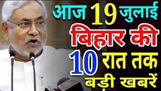 आज 19 जुलाई रात तक | बिहार की ताजा खबर | Bihar Breaking News | बिहार की बड़ी खबरें | CM Nitish Kr.